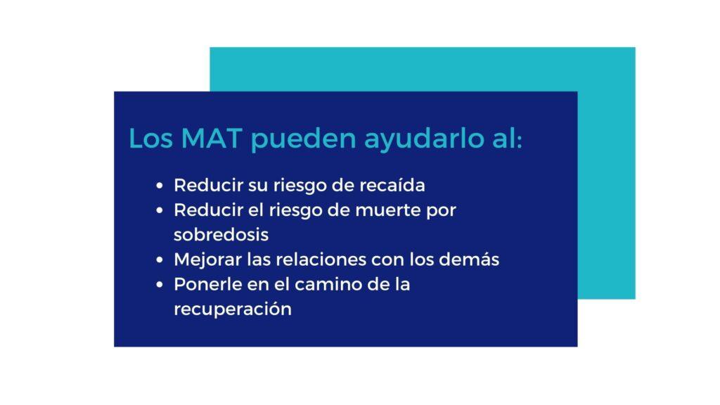 Los MAT pueden ayudarlo al: • Reducir su riesgo de recaída • Reducir el riesgo de muerte por sobredosis • Mejorar las relaciones con los demás • Ponerle en el camino de la recuperación