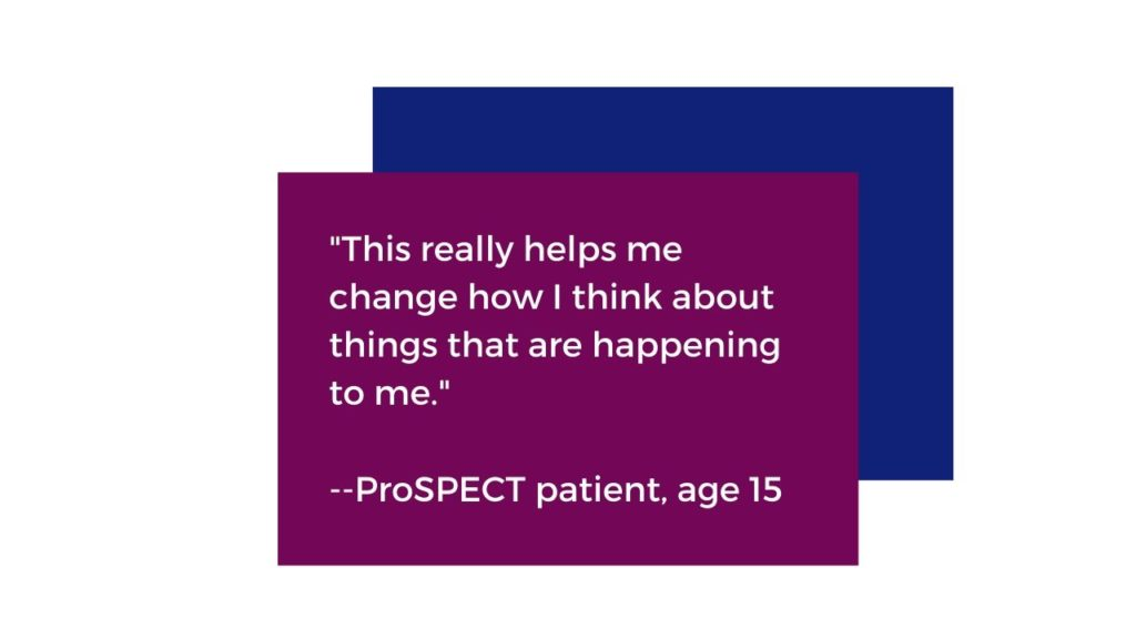 """This really helps me change how I think about things that are happening to me."" Quoted from a ProSPECT patient aged 15"
