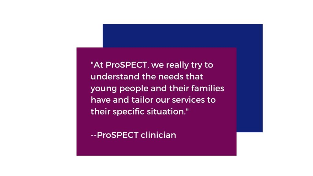 "At ProSPECT we really try to understand the needs that young people and their families have and tailor our services to their specific situation."" Quoted by a ProSPECT clinician"